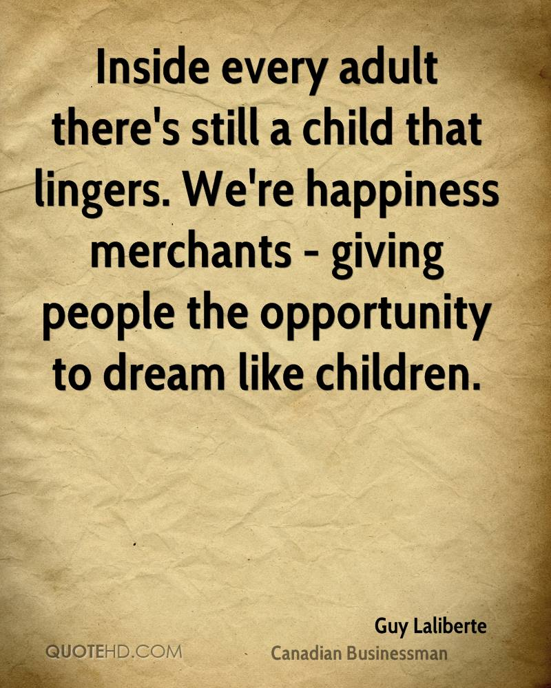 Inside every adult there's still a child that lingers. We're happiness merchants - giving people the opportunity to dream like children.
