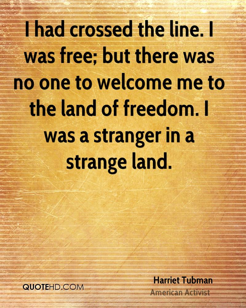 I had crossed the line. I was free; but there was no one to welcome me to the land of freedom. I was a stranger in a strange land.