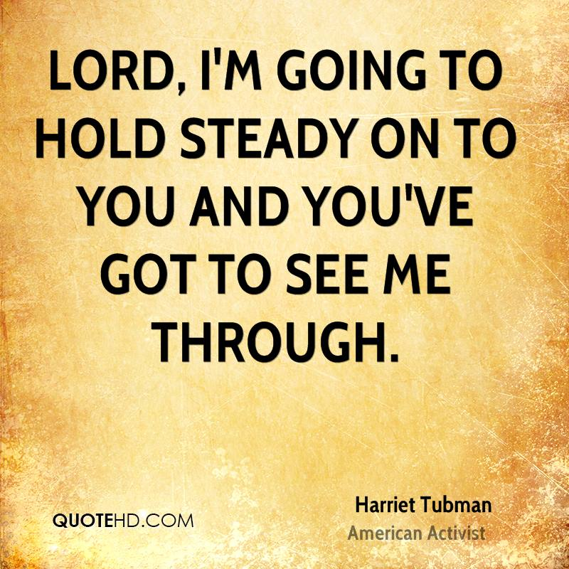 Lord, I'm going to hold steady on to You and You've got to see me through.