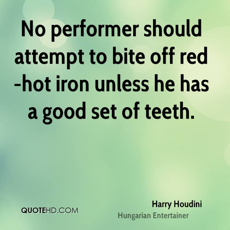 No performer should attempt to bite off red-hot iron unless he has a good set of teeth.