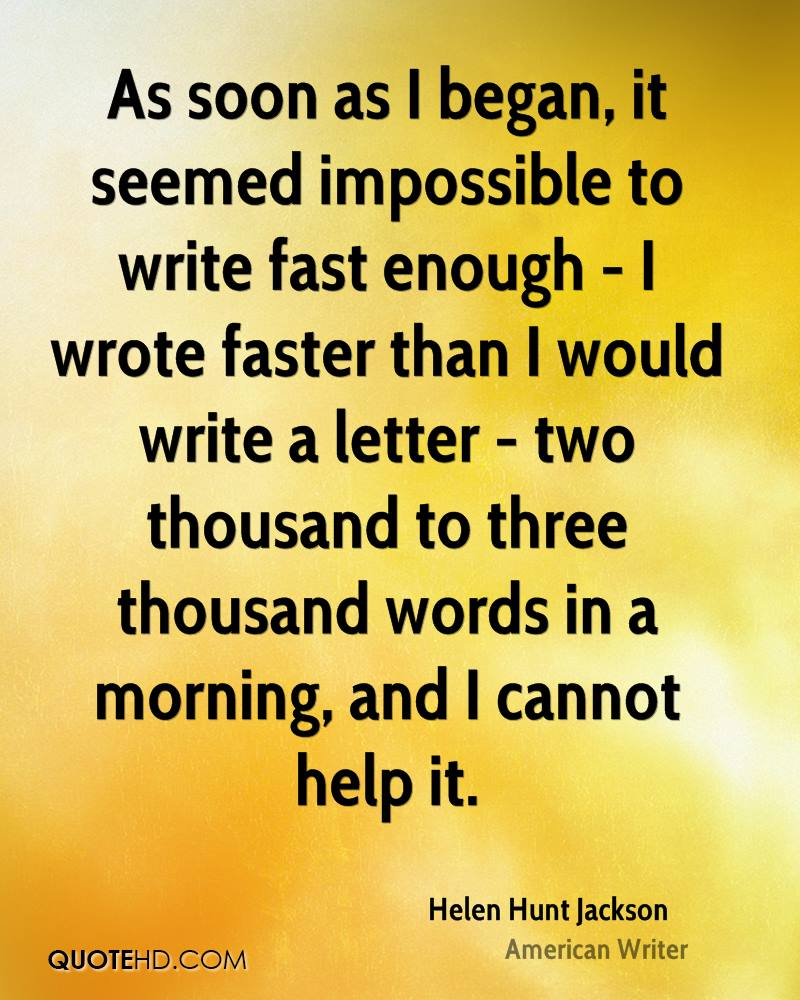 As soon as I began, it seemed impossible to write fast enough - I wrote faster than I would write a letter - two thousand to three thousand words in a morning, and I cannot help it.