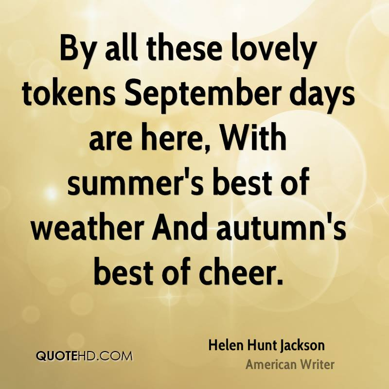 By all these lovely tokens September days are here, With summer's best of weather And autumn's best of cheer.