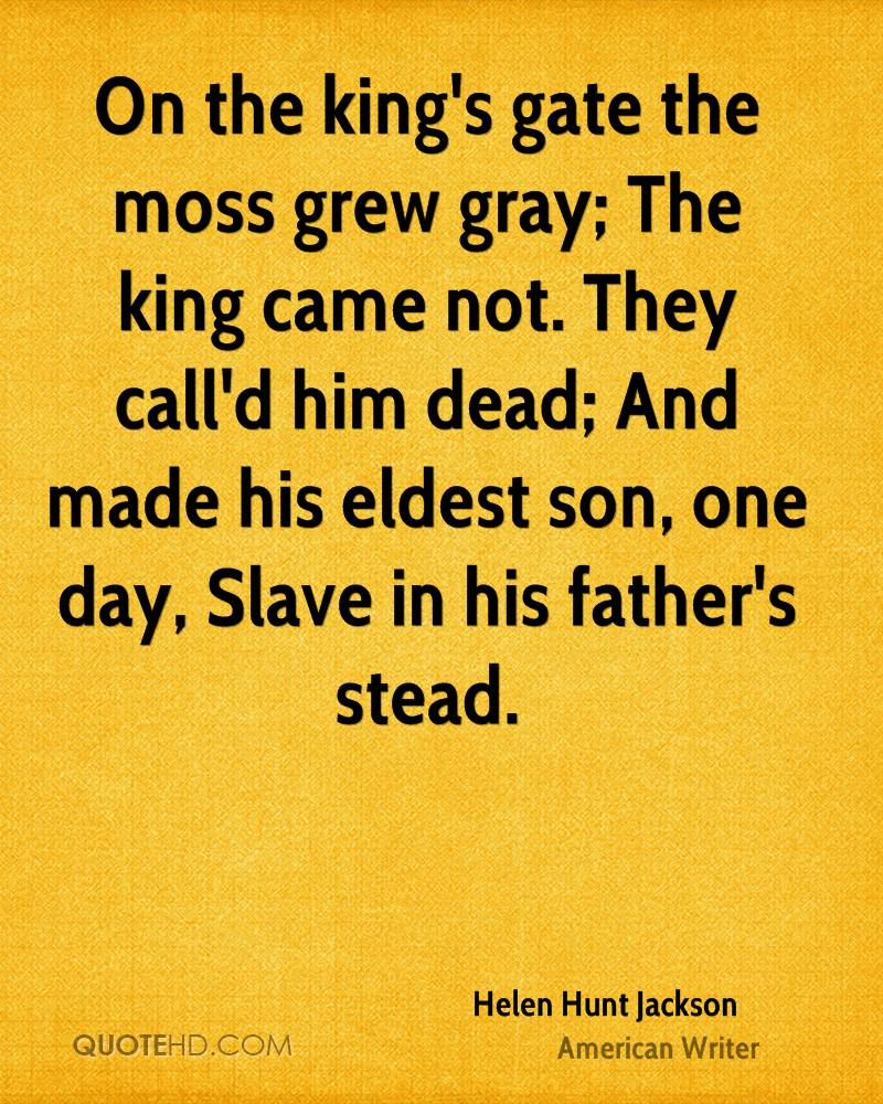 On the king's gate the moss grew gray; The king came not. They call'd him dead; And made his eldest son, one day, Slave in his father's stead.