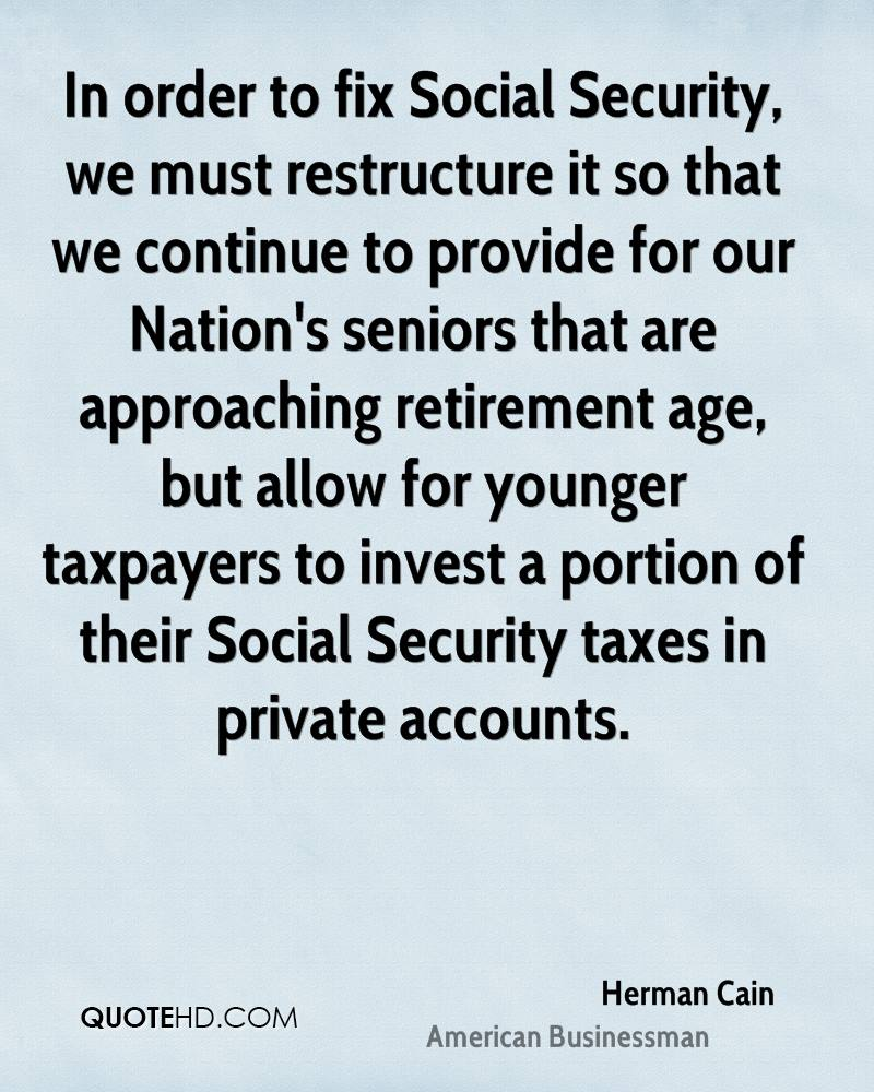In order to fix Social Security, we must restructure it so that we continue to provide for our Nation's seniors that are approaching retirement age, but allow for younger taxpayers to invest a portion of their Social Security taxes in private accounts.