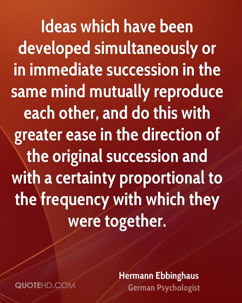 Ideas which have been developed simultaneously or in immediate succession in the same mind mutually reproduce each other, and do this with greater ease in the direction of the original succession and with a certainty proportional to the frequency with which they were together.