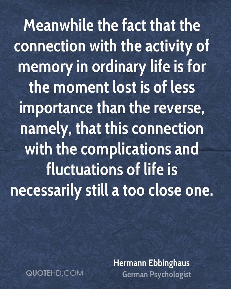 Meanwhile the fact that the connection with the activity of memory in ordinary life is for the moment lost is of less importance than the reverse, namely, that this connection with the complications and fluctuations of life is necessarily still a too close one.