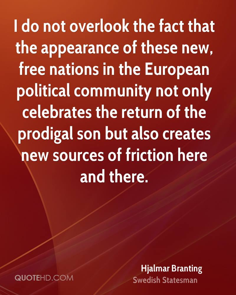 I do not overlook the fact that the appearance of these new, free nations in the European political community not only celebrates the return of the prodigal son but also creates new sources of friction here and there.