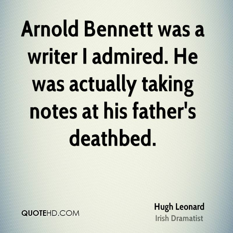Arnold Bennett was a writer I admired. He was actually taking notes at his father's deathbed.