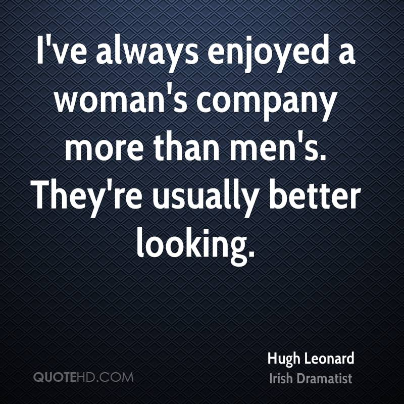 I've always enjoyed a woman's company more than men's. They're usually better looking.