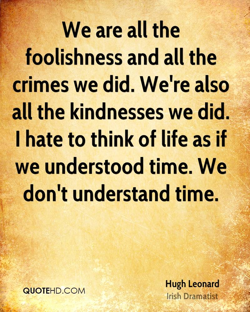 We are all the foolishness and all the crimes we did. We're also all the kindnesses we did. I hate to think of life as if we understood time. We don't understand time.