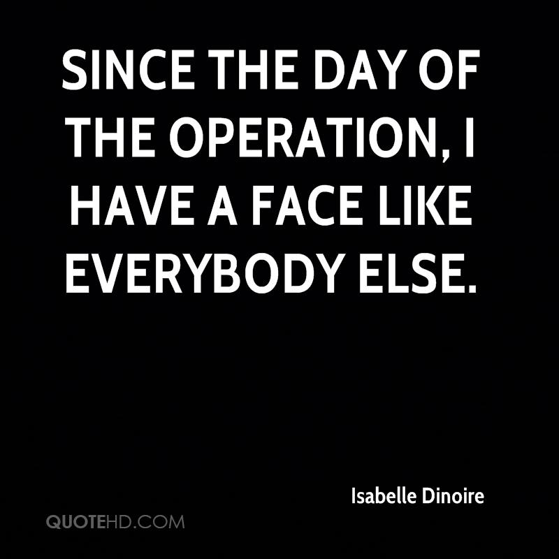 Since the day of the operation, I have a face like everybody else.