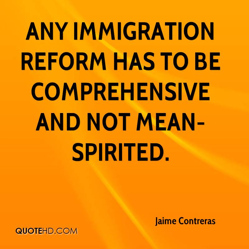 Any immigration reform has to be comprehensive and not mean-spirited.