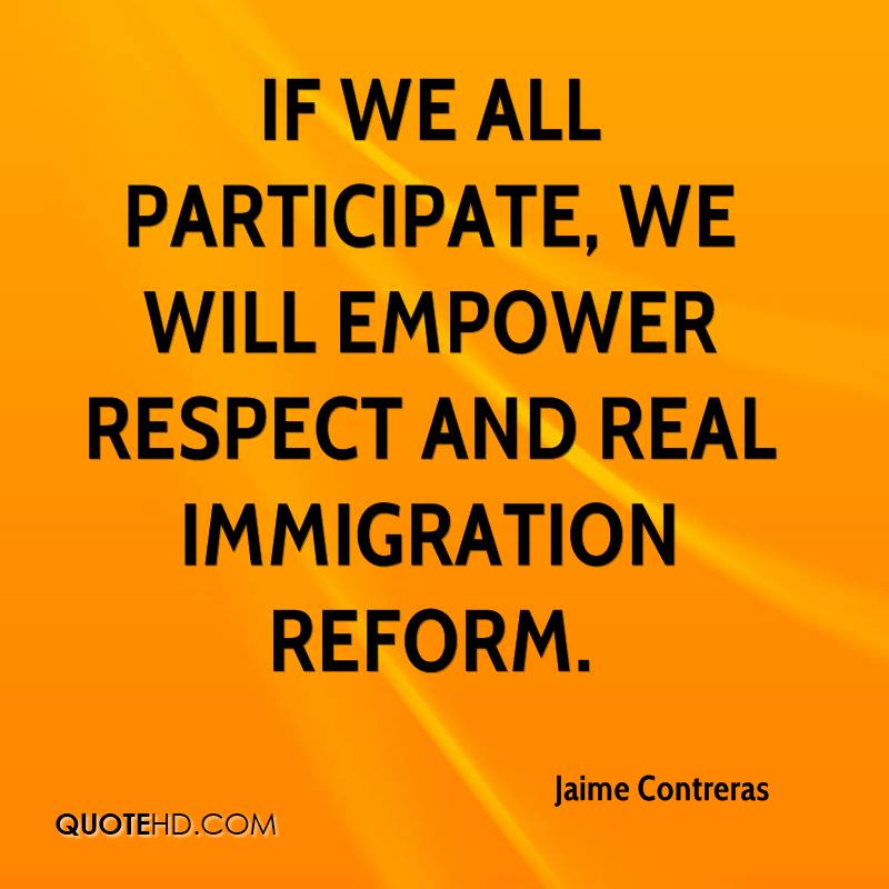 If we all participate, we will empower respect and real immigration reform.