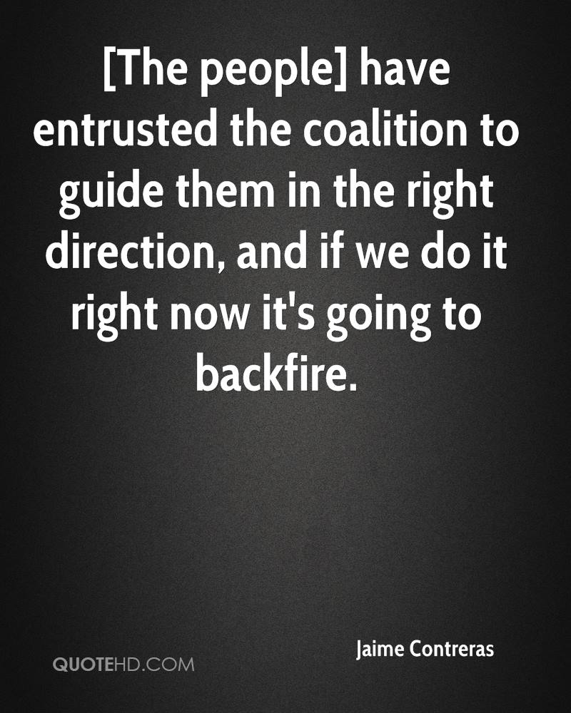 [The people] have entrusted the coalition to guide them in the right direction, and if we do it right now it's going to backfire.