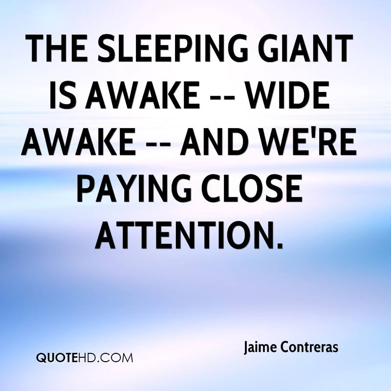 The sleeping giant is awake -- wide awake -- and we're paying close attention.