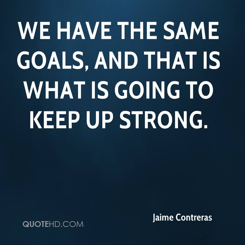 We have the same goals, and that is what is going to keep up strong.