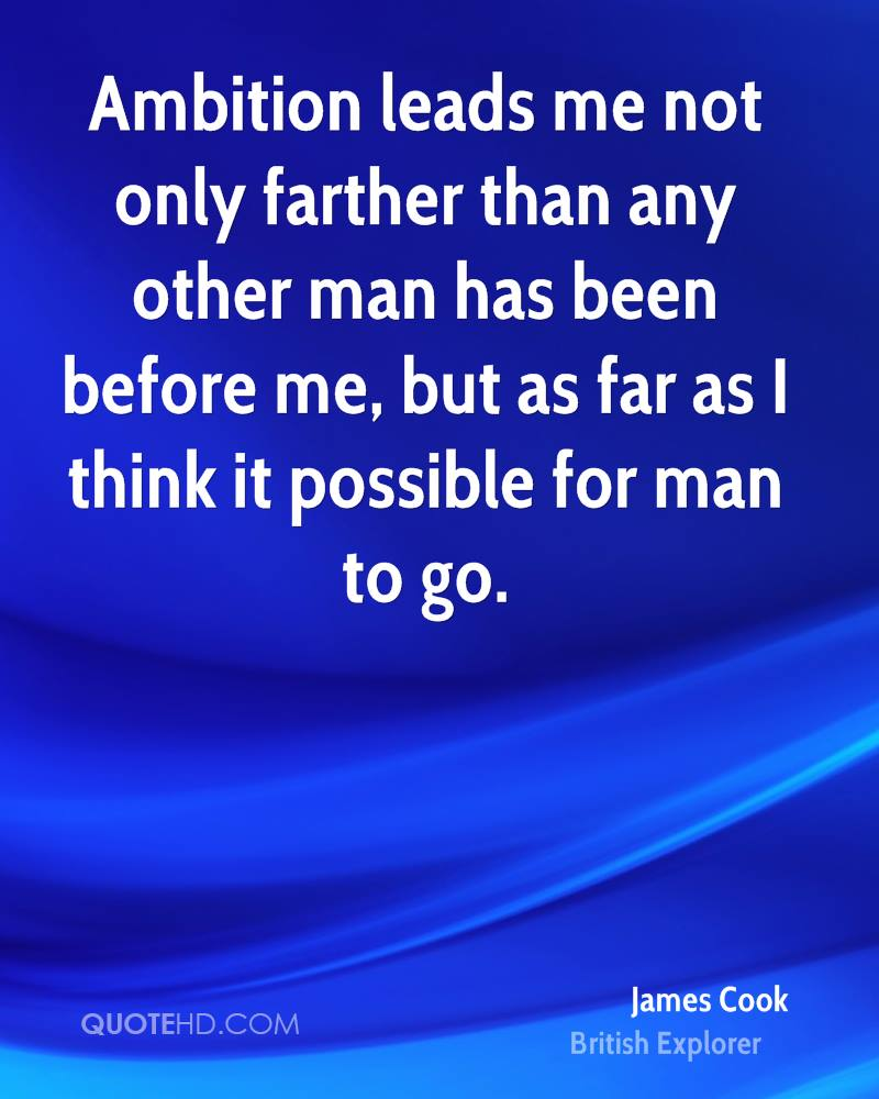 Ambition leads me not only farther than any other man has been before me, but as far as I think it possible for man to go.