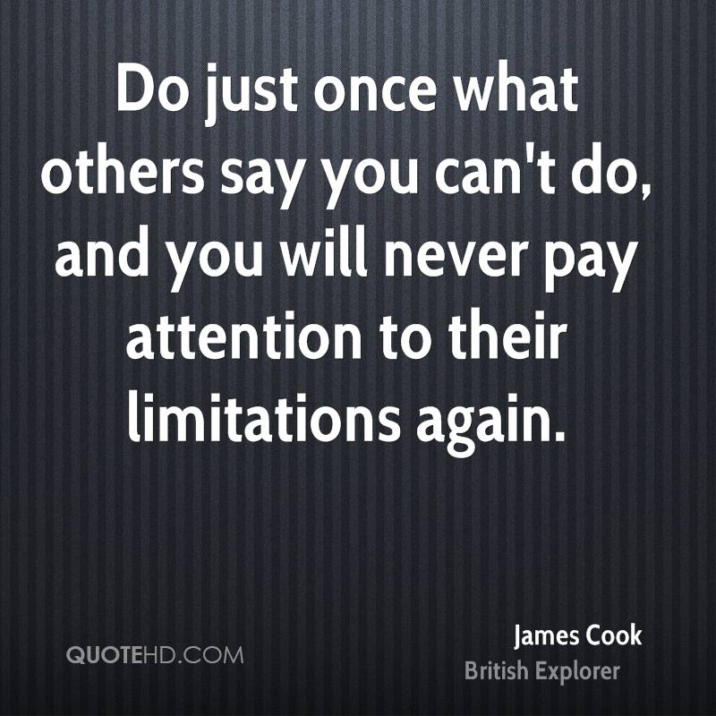 Do just once what others say you can't do, and you will never pay attention to their limitations again.
