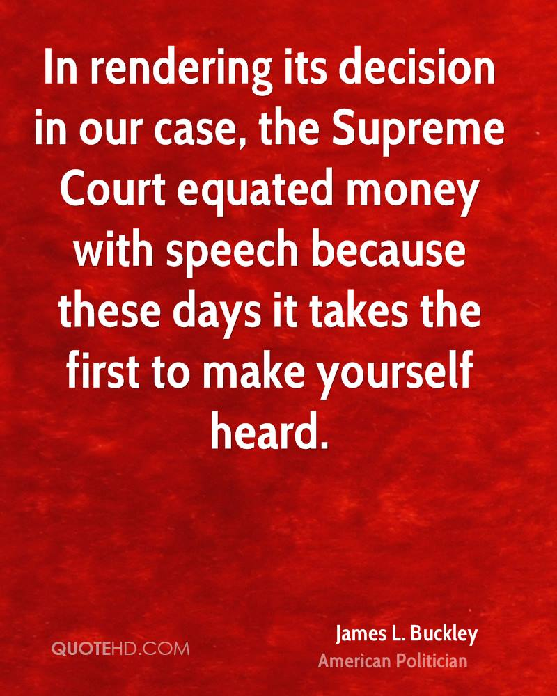 In rendering its decision in our case, the Supreme Court equated money with speech because these days it takes the first to make yourself heard.