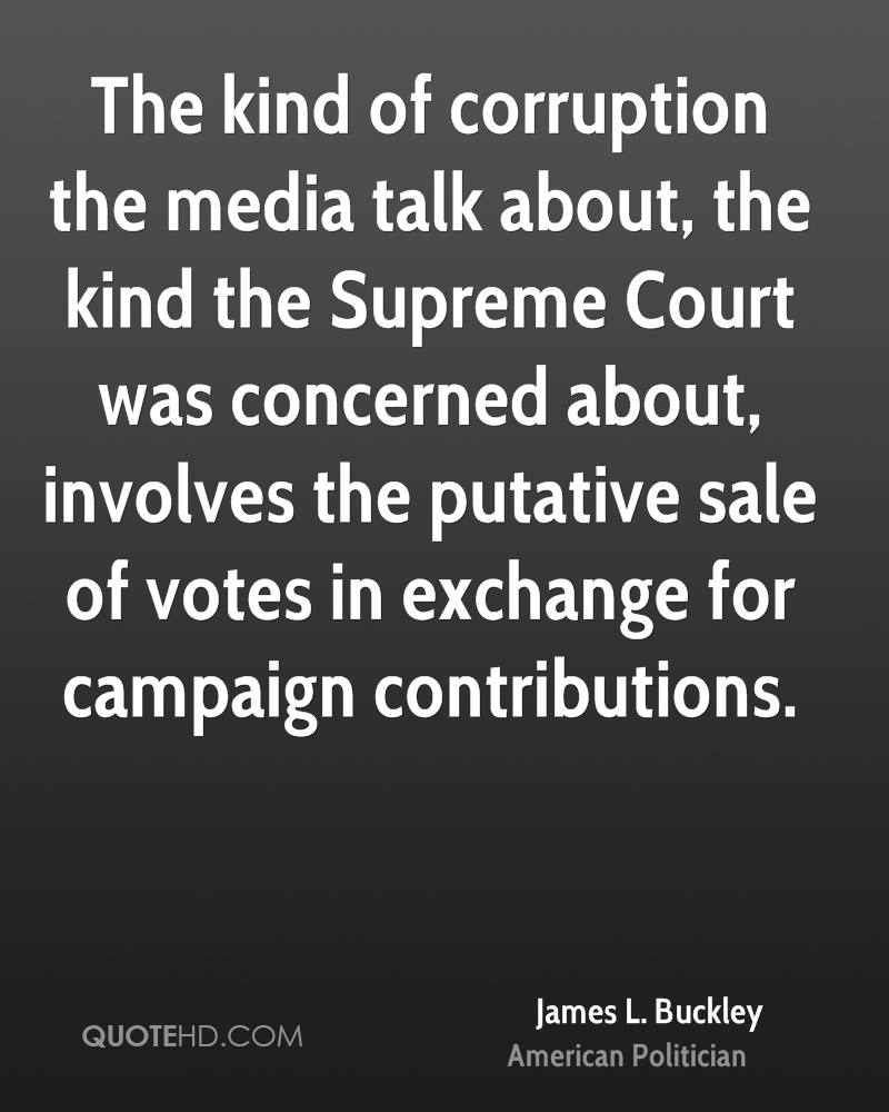 The kind of corruption the media talk about, the kind the Supreme Court was concerned about, involves the putative sale of votes in exchange for campaign contributions.