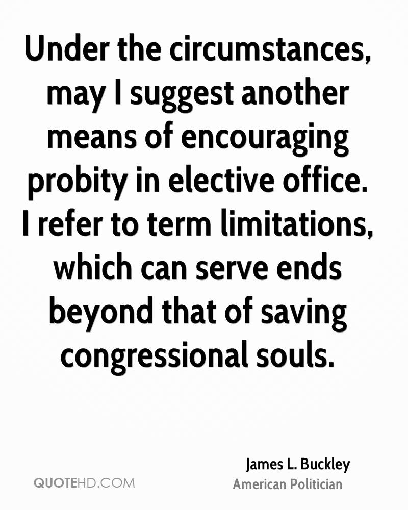 Under the circumstances, may I suggest another means of encouraging probity in elective office. I refer to term limitations, which can serve ends beyond that of saving congressional souls.