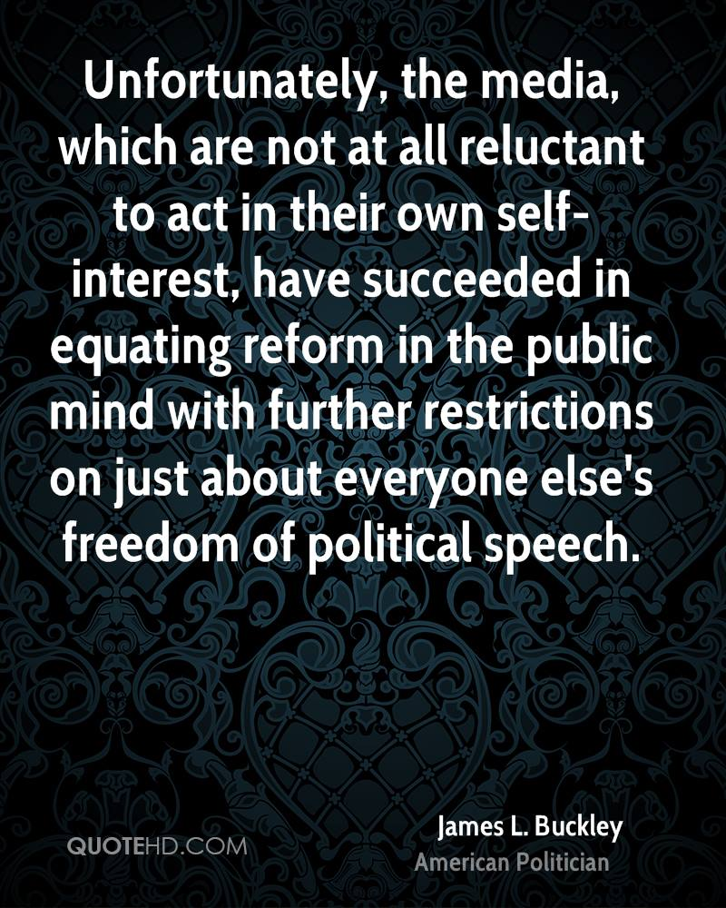 Unfortunately, the media, which are not at all reluctant to act in their own self-interest, have succeeded in equating reform in the public mind with further restrictions on just about everyone else's freedom of political speech.