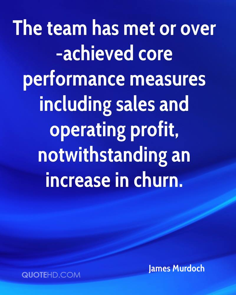The team has met or over-achieved core performance measures including sales and operating profit, notwithstanding an increase in churn.