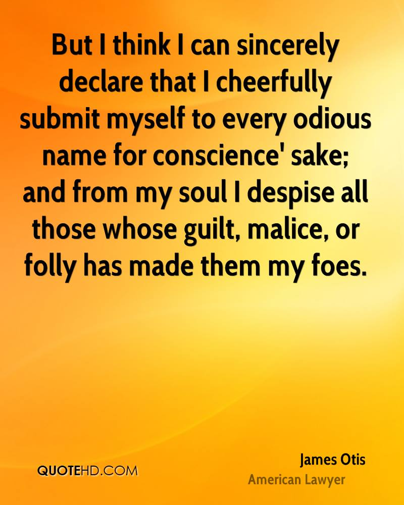 But I think I can sincerely declare that I cheerfully submit myself to every odious name for conscience' sake; and from my soul I despise all those whose guilt, malice, or folly has made them my foes.