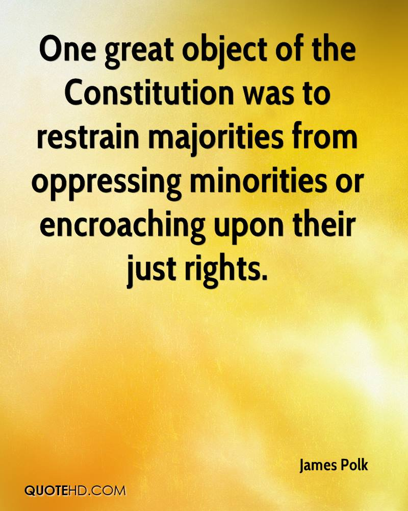One great object of the Constitution was to restrain majorities from oppressing minorities or encroaching upon their just rights.