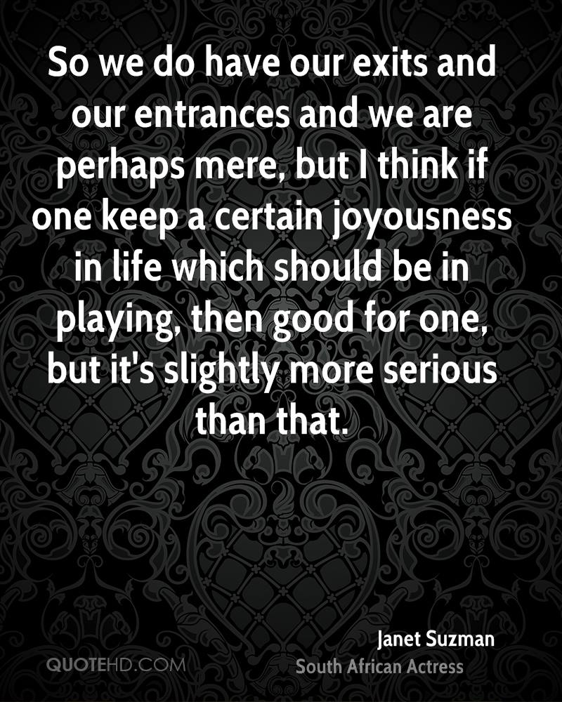 So we do have our exits and our entrances and we are perhaps mere, but I think if one keep a certain joyousness in life which should be in playing, then good for one, but it's slightly more serious than that.
