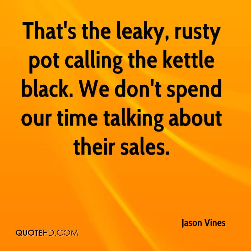 That's the leaky, rusty pot calling the kettle black. We don't spend our time talking about their sales.