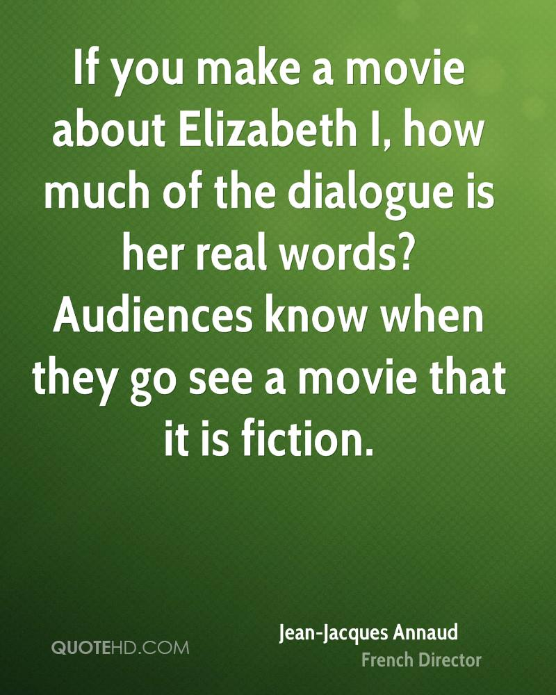 If you make a movie about Elizabeth I, how much of the dialogue is her real words? Audiences know when they go see a movie that it is fiction.