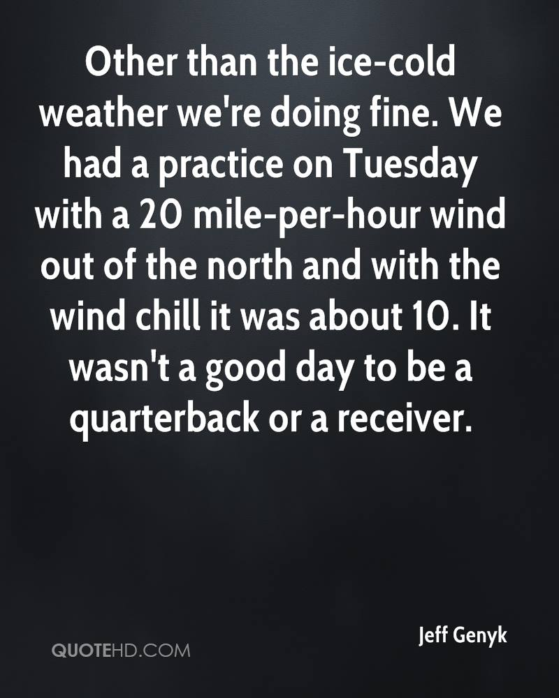 Other than the ice-cold weather we're doing fine. We had a practice on Tuesday with a 20 mile-per-hour wind out of the north and with the wind chill it was about 10. It wasn't a good day to be a quarterback or a receiver.