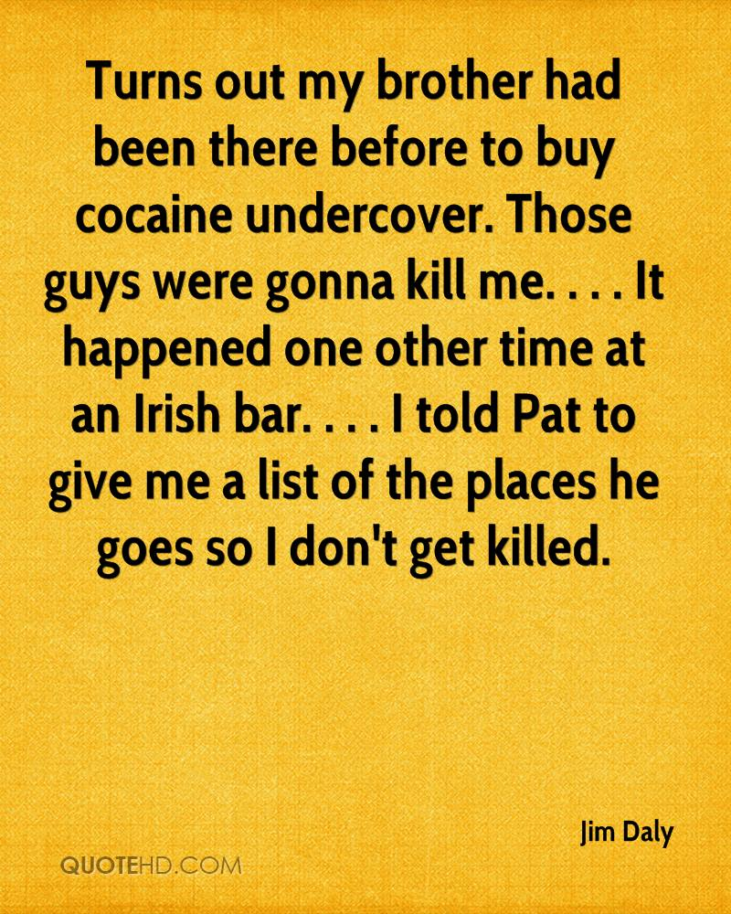 Turns out my brother had been there before to buy cocaine undercover. Those guys were gonna kill me. . . . It happened one other time at an Irish bar. . . . I told Pat to give me a list of the places he goes so I don't get killed.