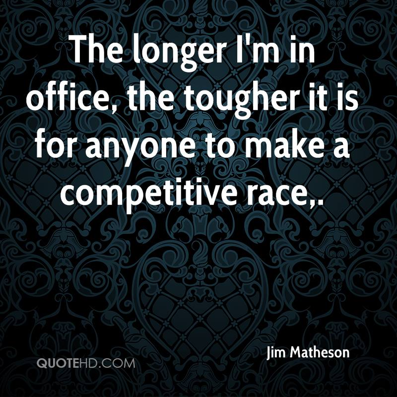The longer I'm in office, the tougher it is for anyone to make a competitive race.
