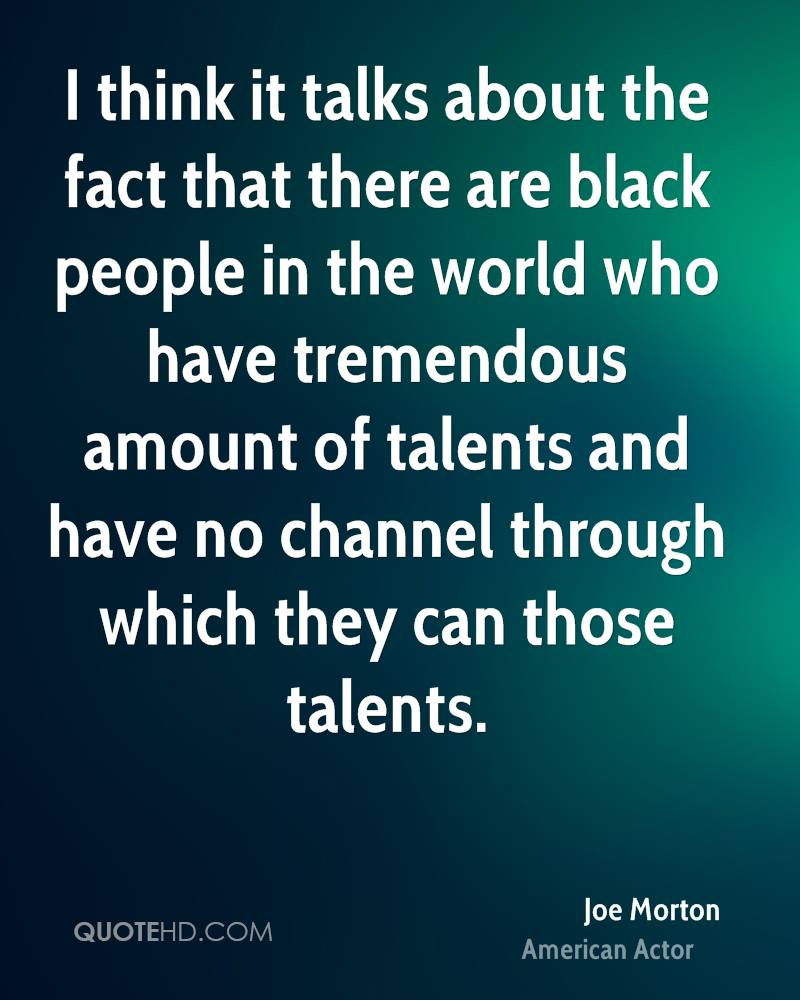 I think it talks about the fact that there are black people in the world who have tremendous amount of talents and have no channel through which they can those talents.