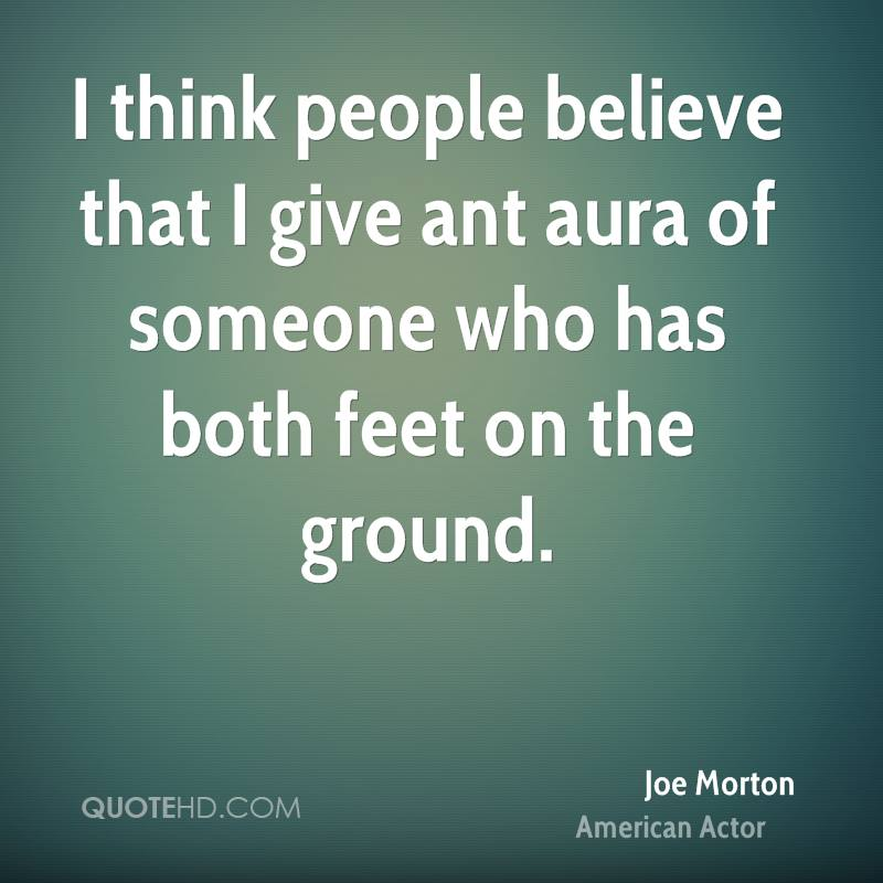 I think people believe that I give ant aura of someone who has both feet on the ground.