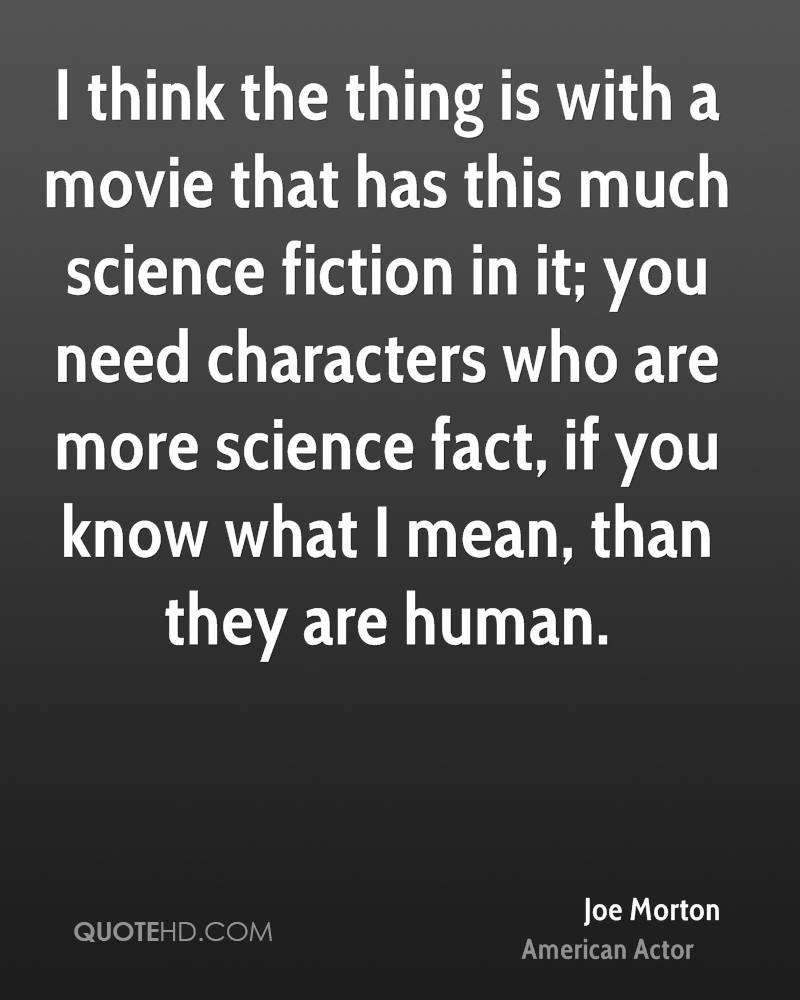 I think the thing is with a movie that has this much science fiction in it; you need characters who are more science fact, if you know what I mean, than they are human.