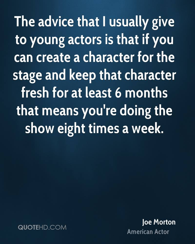The advice that I usually give to young actors is that if you can create a character for the stage and keep that character fresh for at least 6 months that means you're doing the show eight times a week.