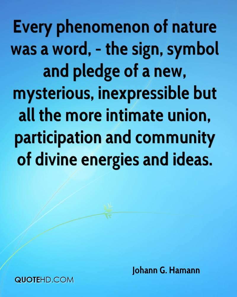 Every phenomenon of nature was a word, - the sign, symbol and pledge of a new, mysterious, inexpressible but all the more intimate union, participation and community of divine energies and ideas.
