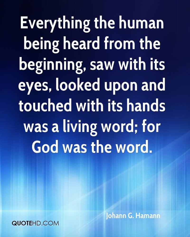 Everything the human being heard from the beginning, saw with its eyes, looked upon and touched with its hands was a living word; for God was the word.