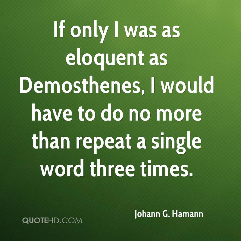 If only I was as eloquent as Demosthenes, I would have to do no more than repeat a single word three times.