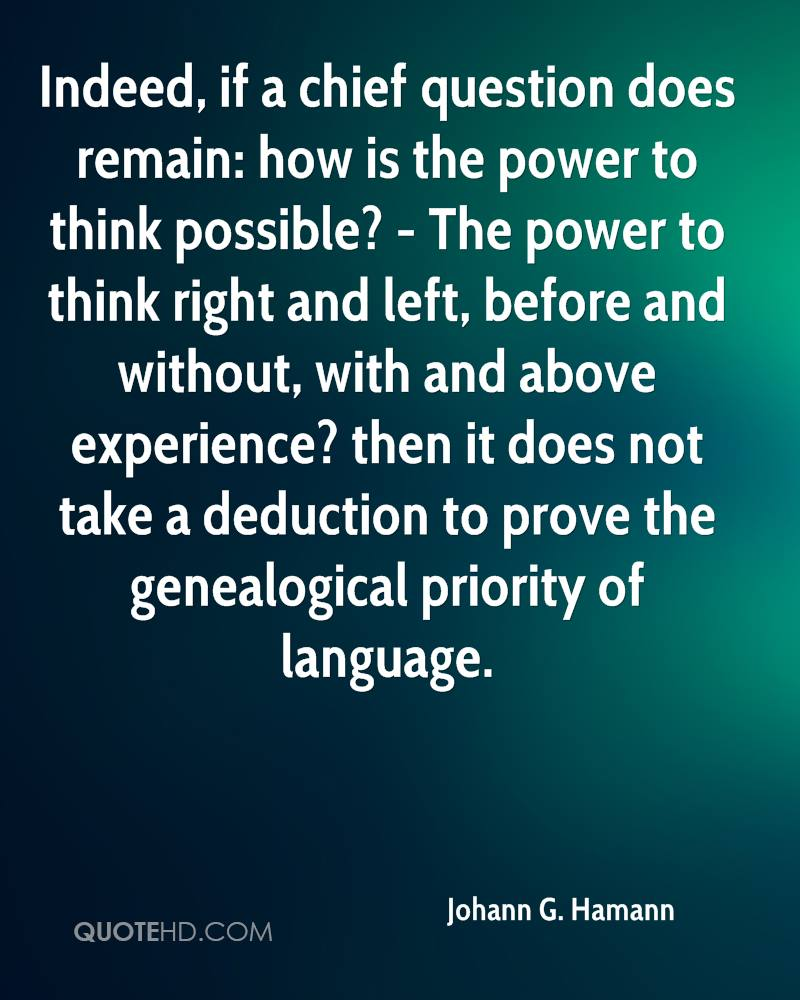Indeed, if a chief question does remain: how is the power to think possible? - The power to think right and left, before and without, with and above experience? then it does not take a deduction to prove the genealogical priority of language.