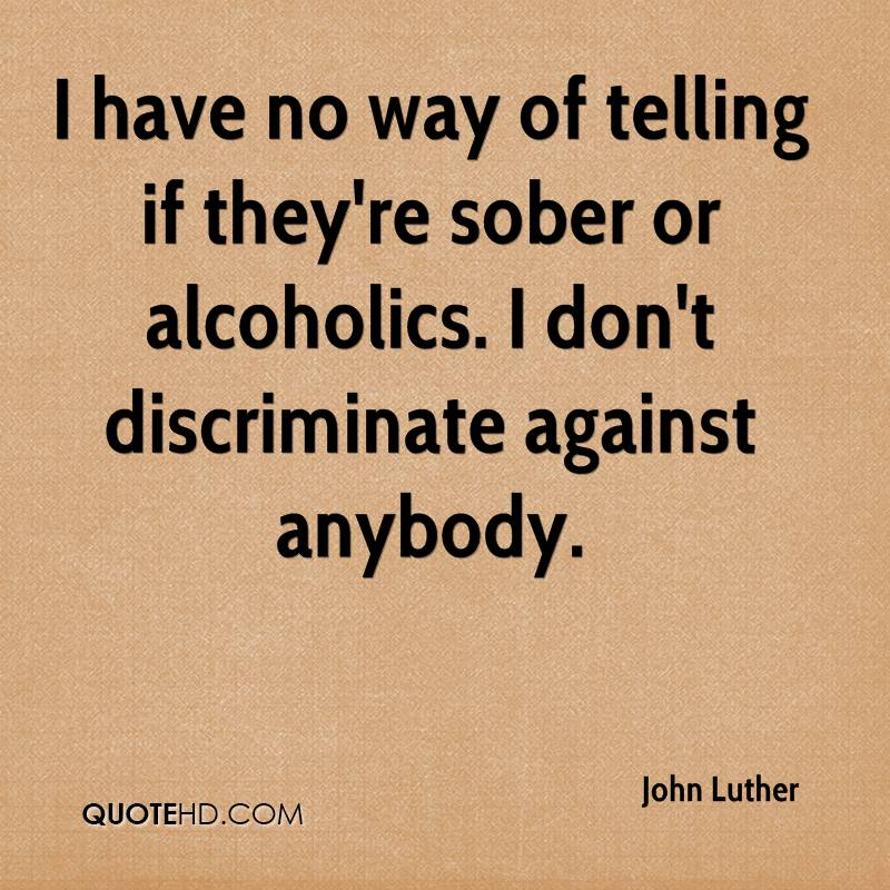 I have no way of telling if they're sober or alcoholics. I don't discriminate against anybody.