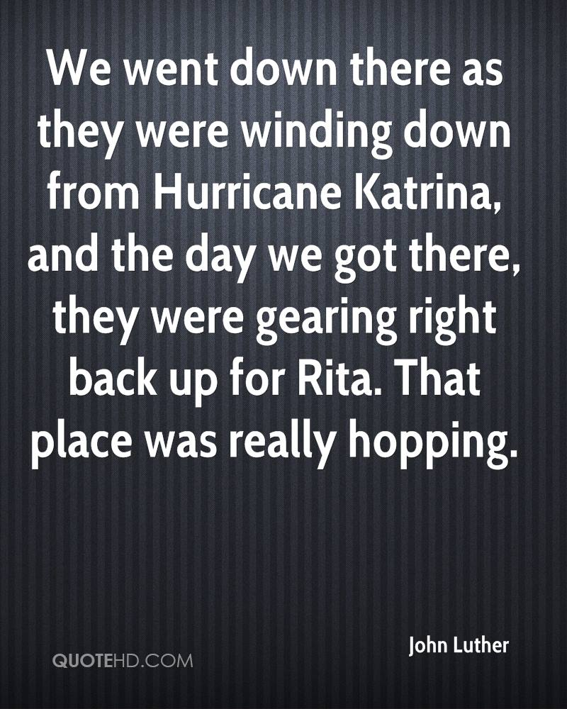 We went down there as they were winding down from Hurricane Katrina, and the day we got there, they were gearing right back up for Rita. That place was really hopping.