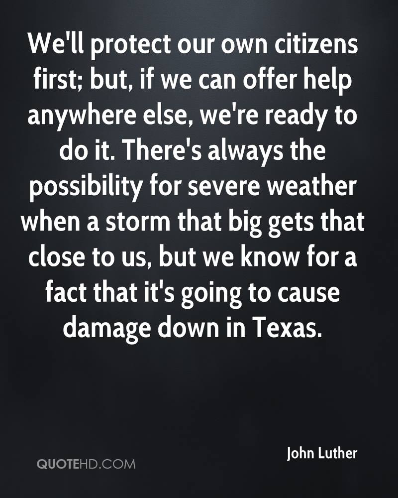 We'll protect our own citizens first; but, if we can offer help anywhere else, we're ready to do it. There's always the possibility for severe weather when a storm that big gets that close to us, but we know for a fact that it's going to cause damage down in Texas.