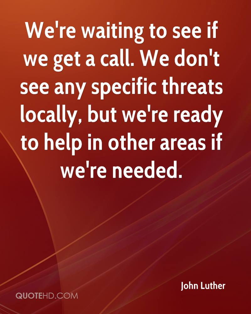 We're waiting to see if we get a call. We don't see any specific threats locally, but we're ready to help in other areas if we're needed.