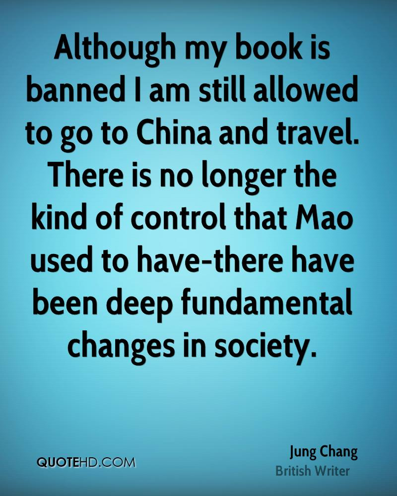 Although my book is banned I am still allowed to go to China and travel. There is no longer the kind of control that Mao used to have-there have been deep fundamental changes in society.