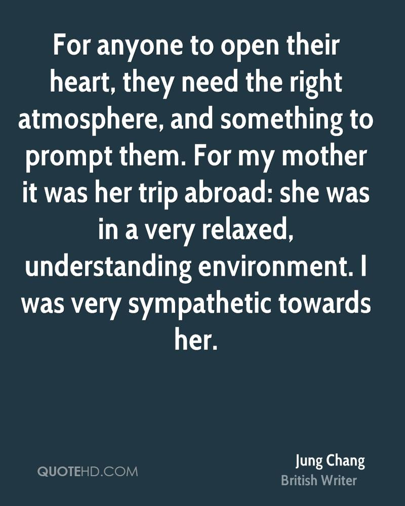 For anyone to open their heart, they need the right atmosphere, and something to prompt them. For my mother it was her trip abroad: she was in a very relaxed, understanding environment. I was very sympathetic towards her.