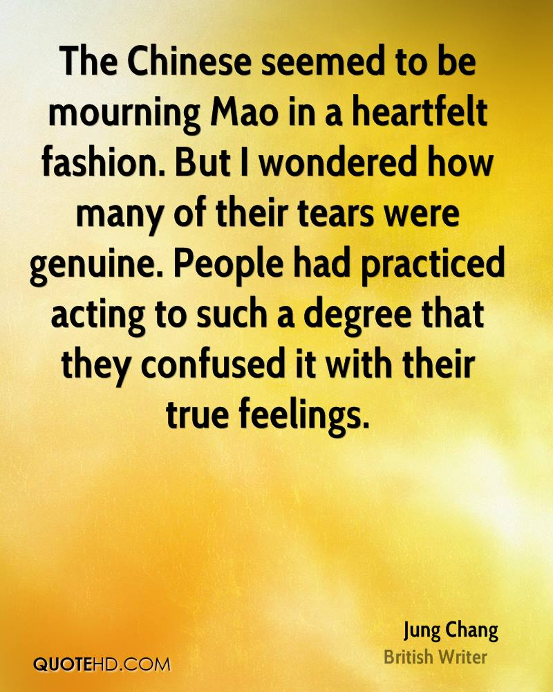 The Chinese seemed to be mourning Mao in a heartfelt fashion. But I wondered how many of their tears were genuine. People had practiced acting to such a degree that they confused it with their true feelings.